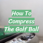 How To Compress The Golf Ball