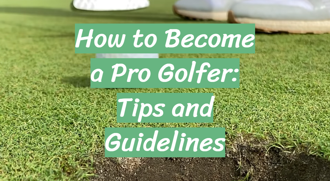 How to Become a Pro Golfer: Tips and Guidelines